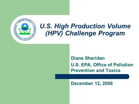 U.S. High Production Volume (HPV) Challenge Program Diane Sheridan U.S. EPA, Office of Pollution Prevention and Toxics December 12, 2006.