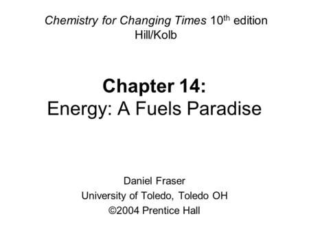 Chapter 14: Energy: A Fuels Paradise Chemistry for Changing Times 10 th edition Hill/Kolb Daniel Fraser University of Toledo, Toledo OH ©2004 Prentice.