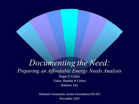 Documenting the Need: Preparing an Affordable Energy Needs Analysis Roger D. Colton Fisher, Sheehan & Colton Belmont, MA National Community Action Foundation.