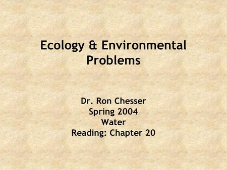 Ecology & Environmental Problems Dr. Ron Chesser Spring 2004 Water Reading: Chapter 20.