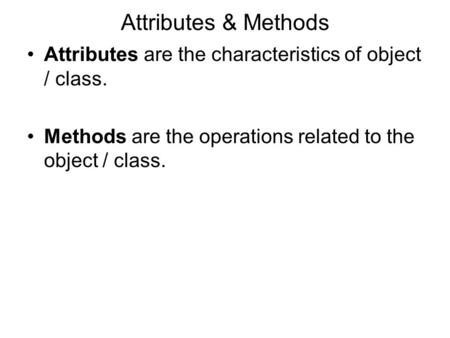 Attributes & Methods Attributes are the characteristics of object / class. Methods are the operations related to the object / class.