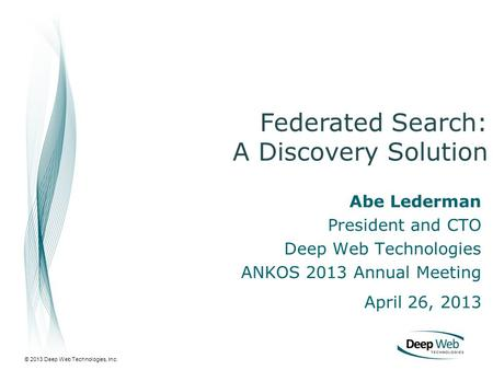 © 2013 Deep Web Technologies, Inc. Abe Lederman President and CTO Deep Web Technologies ANKOS 2013 Annual Meeting April 26, 2013 Federated Search: A Discovery.