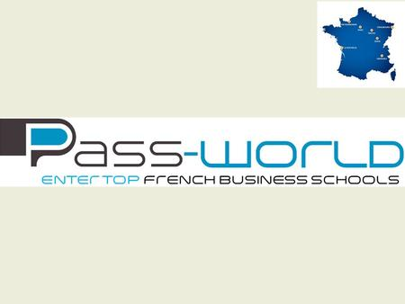 Pass-world : A single entrance exam to study International Business Management : – During two years – In France – In a prestigious business school –