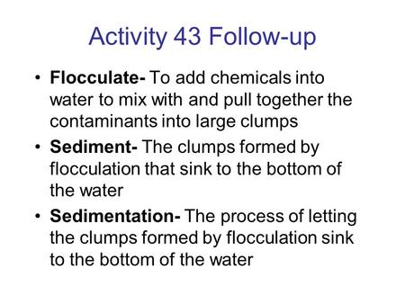 Activity 43 Follow-up Flocculate- To add chemicals into water to mix with and pull together the contaminants into large clumps Sediment- The clumps formed.