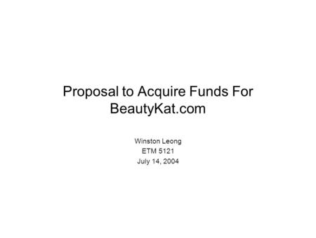 Proposal to Acquire Funds For BeautyKat.com Winston Leong ETM 5121 July 14, 2004.
