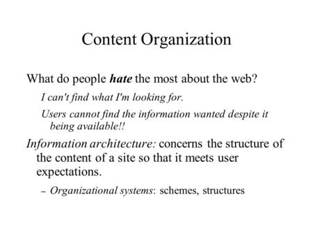Content Organization What do people hate the most about the web? I can't find what I'm looking for. Users cannot find the information wanted despite it.