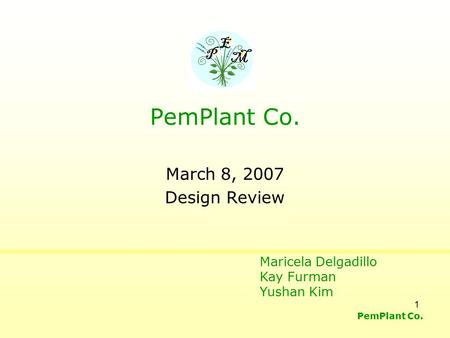 PemPlant Co. 1 March 8, 2007 Design Review P E M PemPlant Co. Maricela Delgadillo Kay Furman Yushan Kim.