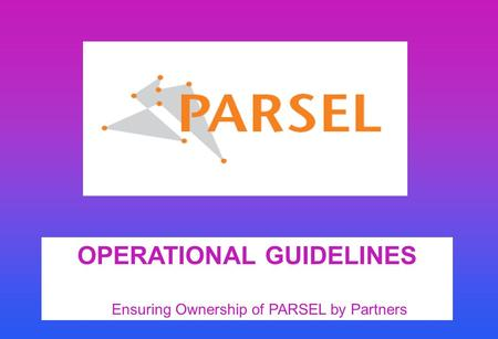 OPERATIONAL GUIDELINES Ensuring Ownership of PARSEL by Partners.