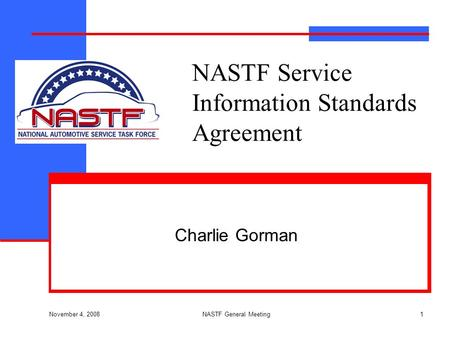 November 4, 2008 NASTF General Meeting1 NASTF Service Information Standards Agreement Charlie Gorman.