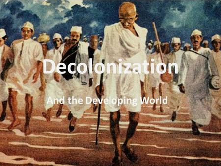 Decolonization And the Developing World. Decolonization - By the end of 20 th century : most of world in post-industrial stage.