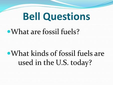Bell Questions What are fossil fuels? What kinds of fossil fuels are used in the U.S. today?
