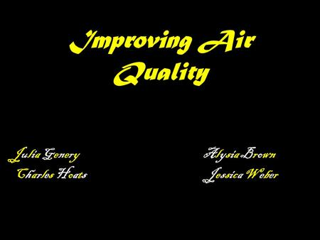 Improving Air Quality Julia Genery Alysia Brown Charles Hoats Jessica Weber.