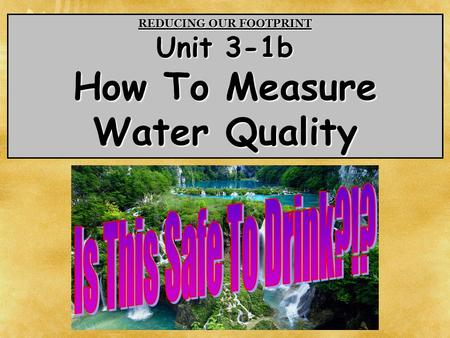 REDUCING OUR FOOTPRINT Unit 3-1b How To Measure Water Quality