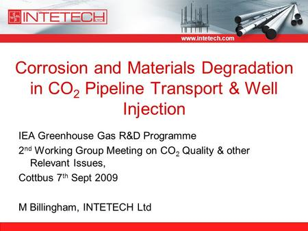 Www.intetech.com Corrosion and Materials Degradation in CO 2 Pipeline Transport & Well Injection IEA Greenhouse Gas R&D Programme 2 nd Working Group Meeting.