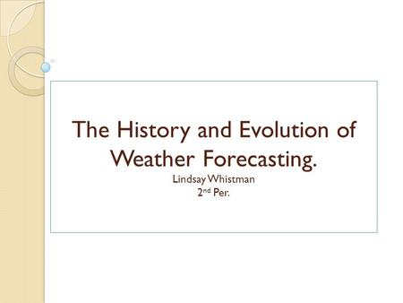 The History and Evolution of Weather Forecasting. Lindsay Whistman 2 nd Per.