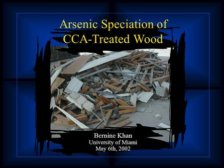 Arsenic Speciation of CCA-Treated Wood Bernine Khan University of Miami May 6th, 2002.