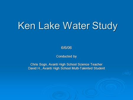 Ken Lake Water Study 6/6/06 Conducted by Chris Sogn, Avanti High School Science Teacher David H., Avanti High School Multi-Talented Student.