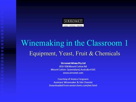 Winemaking in the Classroom 1 Equipment, Yeast, Fruit & Chemicals Sirromet Wines Pty Ltd 850-938 Mount Cotton Rd Mount Cotton Queensland, Australia 4165.