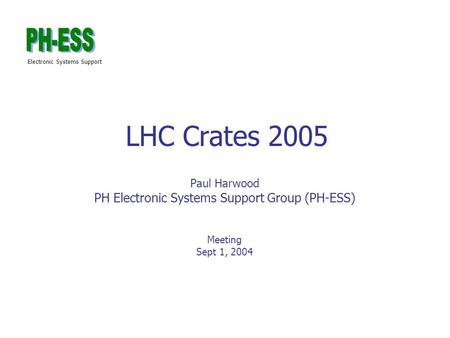 Electronic Systems Support LHC Crates 2005 Paul Harwood PH Electronic Systems Support Group (PH-ESS) Meeting Sept 1, 2004.