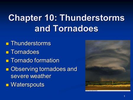 Chapter 10: Thunderstorms and Tornadoes Thunderstorms Thunderstorms Tornadoes Tornadoes Tornado formation Tornado formation Observing tornadoes and severe.