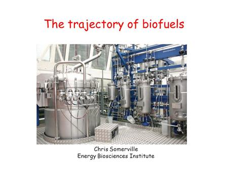 The trajectory of biofuels Chris Somerville Energy Biosciences Institute.