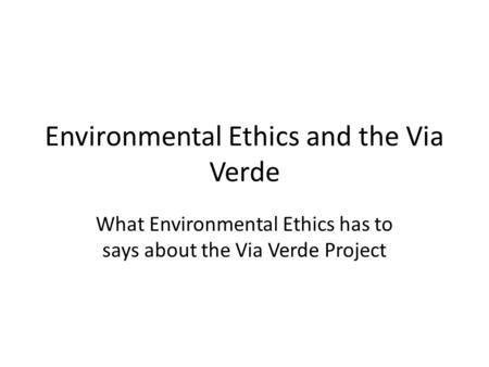 Environmental Ethics and the Via Verde What Environmental Ethics has to says about the Via Verde Project.