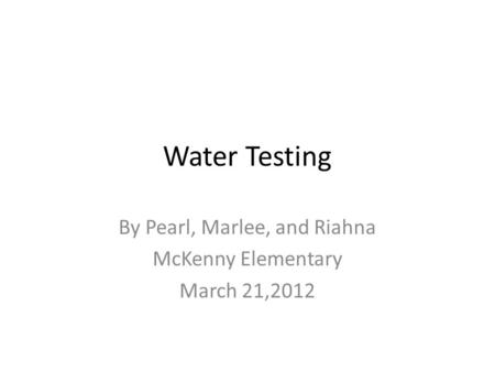 Water Testing By Pearl, Marlee, and Riahna McKenny Elementary March 21,2012.