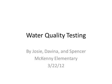 Water Quality Testing By Josie, Davina, and Spencer McKenny Elementary 3/22/12.