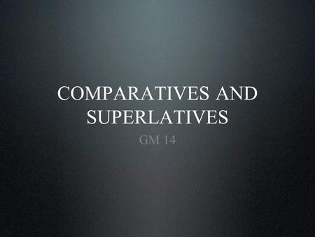 COMPARATIVES AND SUPERLATIVES GM 14. Introduction Regular comparatives Regular superlatives Imperfect (defective) adjectives Irregular superlatives Textbook.