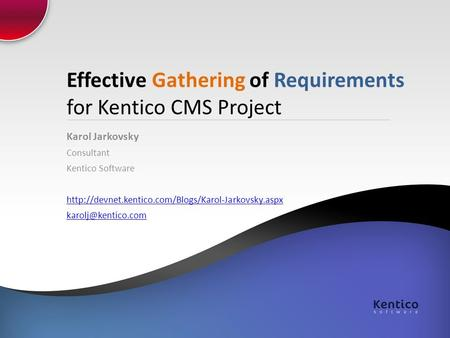 Effective Gathering of Requirements for Kentico CMS Project Karol Jarkovsky Consultant Kentico Software