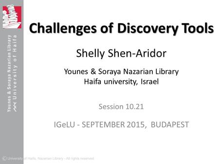 Challenges of Discovery Tools Challenges of Discovery Tools Shelly Shen-Aridor Younes & Soraya Nazarian Library Haifa university, Israel Session 10.21.