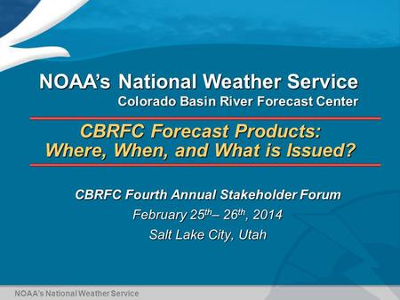 CBRFC Forecast Products: Where, When, and What is Issued? CBRFC Fourth Annual Stakeholder Forum February 25 th – 26 th, 2014 Salt Lake City, Utah NOAA's.