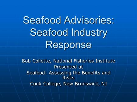 Seafood Advisories: Seafood Industry Response Bob Collette, National Fisheries Institute Presented at Seafood: Assessing the Benefits and Risks Cook College,