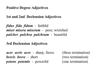 Positive Degree Adjectives 1st and 2nd Declension Adjectives fidus fida fidum - faithful miser misera miserum - poor, wretched pulcher pulchra pulchrum.