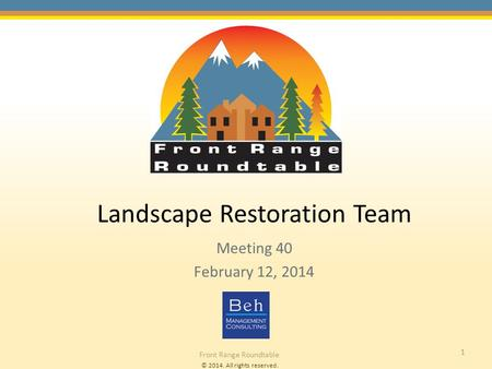 © 2014. All rights reserved. Front Range Roundtable 1 Landscape Restoration Team Meeting 40 February 12, 2014.