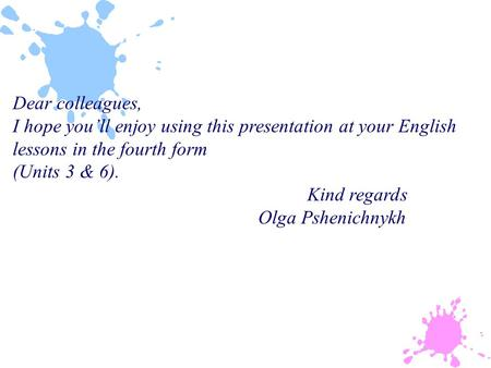 Dear colleagues, I hope you'll enjoy using this presentation at your English lessons in the fourth form (Units 3 & 6). Kind regards Olga Pshenichnykh.