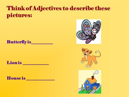 Think of Adjectives to describe these pictures: Butterfly is__________ Lion is ____________ House is _____________.