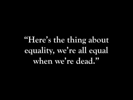"""Here's the thing about equality, we're all equal when we're dead."""