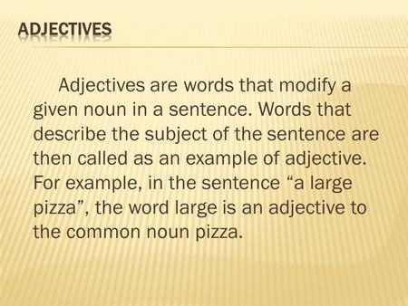 Adjectives are words that modify a given noun in a sentence. Words that describe the subject of the sentence are then called as an example of adjective.