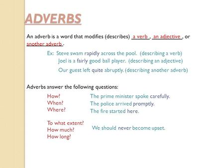 ADVERBS An adverb is a word that modifies (describes) ______, __________, or ____________. a verban adjective another adverb Ex: Steve swam rapidly across.