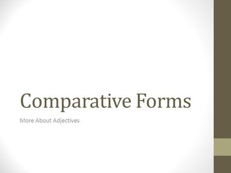 Comparative Forms More About Adjectives. REVIEW OF THE BASICS How many declensions are there for adjectives? TWO What are they? 1 st -2 nd AND 3 rd How.