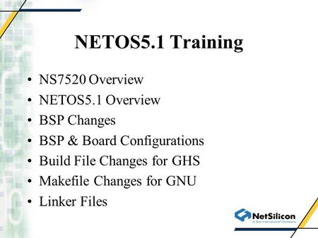 NETOS5.1 Training NS7520 Overview NETOS5.1 Overview BSP Changes BSP & Board Configurations Build File Changes for GHS Makefile Changes for GNU Linker Files.