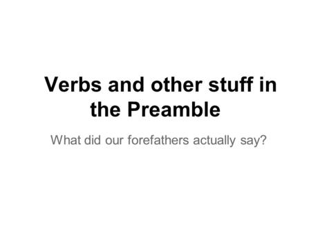 Verbs and other stuff in the Preamble What did our forefathers actually say?