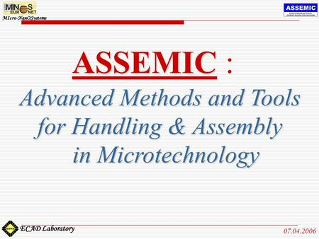 MIcro-NanOSystems ECAD Laboratory 07.04.2006 ASSEMIC ASSEMIC : Advanced Methods and Tools for Handling & Assembly in Microtechnology in Microtechnology.