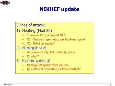 19 Oct 20061 NIKHEF update 3 lines of attack: 1)Heating (Mod 30) 3 days at 45 C, 4 days at 48 C Q1: Change in geometry, gas tightness, gain? Q2: Effect.