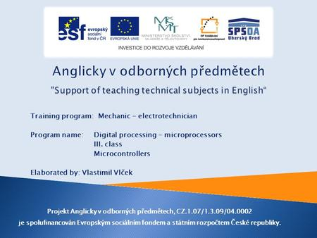 Training program: Mechanic - electrotechnician Program name: Digital processing - microprocessors III. class Microcontrollers Elaborated by: Vlastimil.