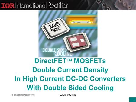 © International Rectifier 2002 www.irf.com 1 DirectFET  MOSFETs Double Current Density In High Current DC-DC Converters With Double Sided Cooling.