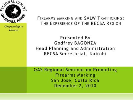 Presented By Godfrey BAGONZA Head Planning and Administration RECSA Secretariat, Nairobi OAS Regional Seminar on Promoting Firearms Marking San Jose, Costa.
