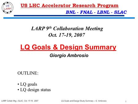 LQ Goals and Design Study Summary – G. Ambrosio 1 LARP Collab Mtg – SLAC, Oct. 17-19, 2007 BNL - FNAL - LBNL - SLAC LQ Goals & Design Summary Giorgio Ambrosio.
