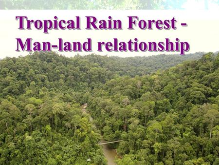 Tropical Rain Forest - Man-land relationship.